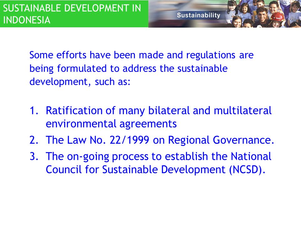 Some efforts have been made and regulations are being formulated to address the sustainable development, such as: 1.Ratification of many bilateral and