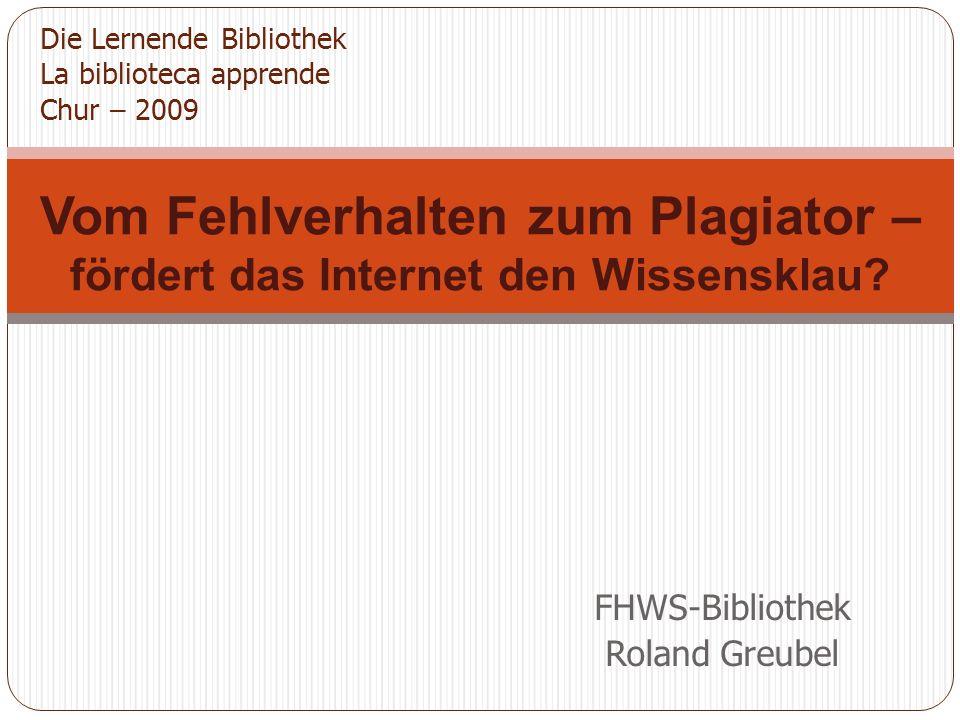 FHWS-Bibliothek Roland Greubel Vom Fehlverhalten zum Plagiator – fördert das Internet den Wissensklau.
