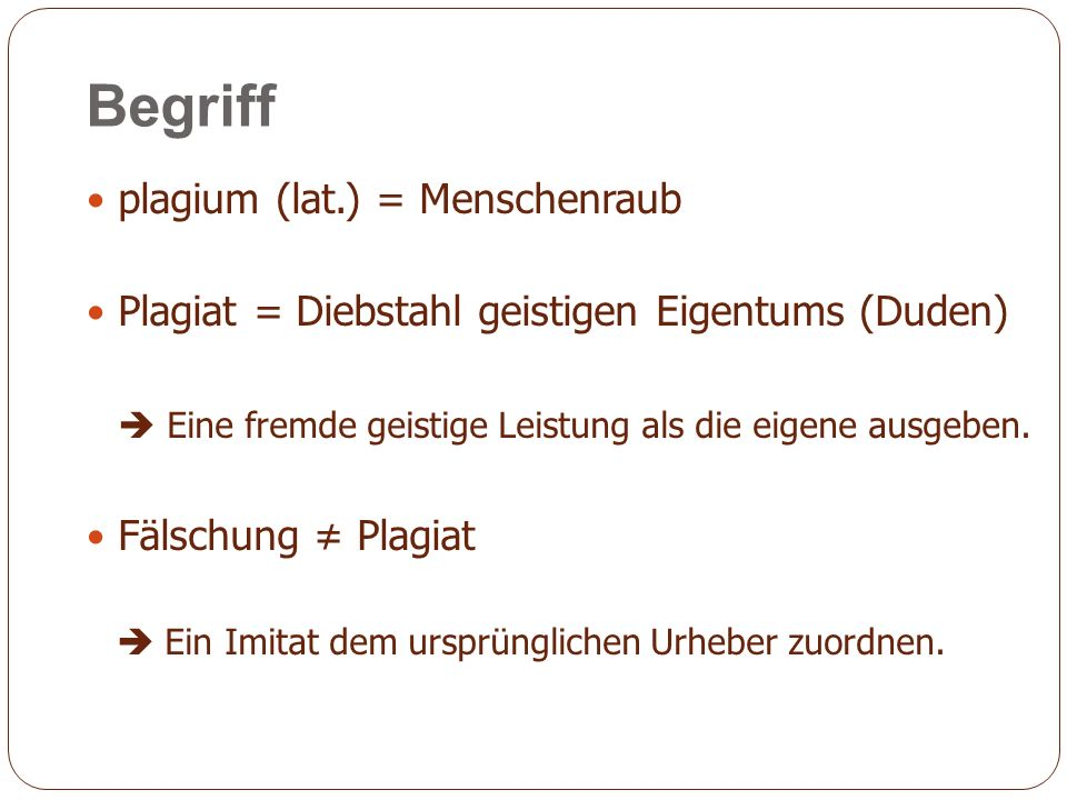 Begriff plagium (lat.) = Menschenraub Plagiat = Diebstahl geistigen Eigentums (Duden) Eine fremde geistige Leistung als die eigene ausgeben.