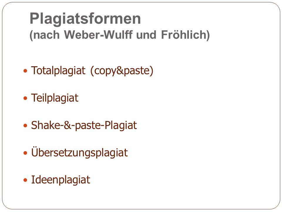 Plagiatsformen (nach Weber-Wulff und Fröhlich) Totalplagiat (copy&paste) Teilplagiat Shake-&-paste-Plagiat Übersetzungsplagiat Ideenplagiat