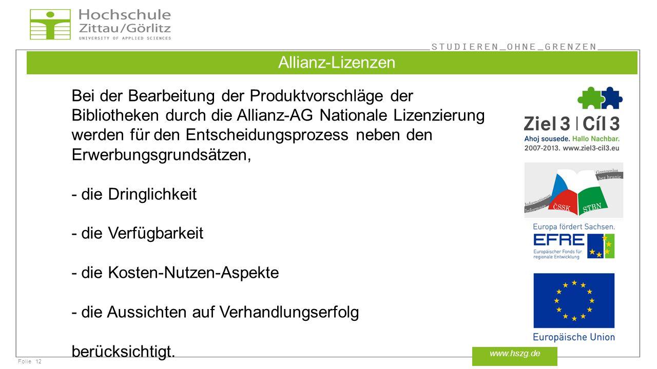 Folie12 www.hszg.de Allianz-Lizenzen Bei der Bearbeitung der Produktvorschläge der Bibliotheken durch die Allianz-AG Nationale Lizenzierung werden für den Entscheidungsprozess neben den Erwerbungsgrundsätzen, - die Dringlichkeit - die Verfügbarkeit - die Kosten-Nutzen-Aspekte - die Aussichten auf Verhandlungserfolg berücksichtigt.