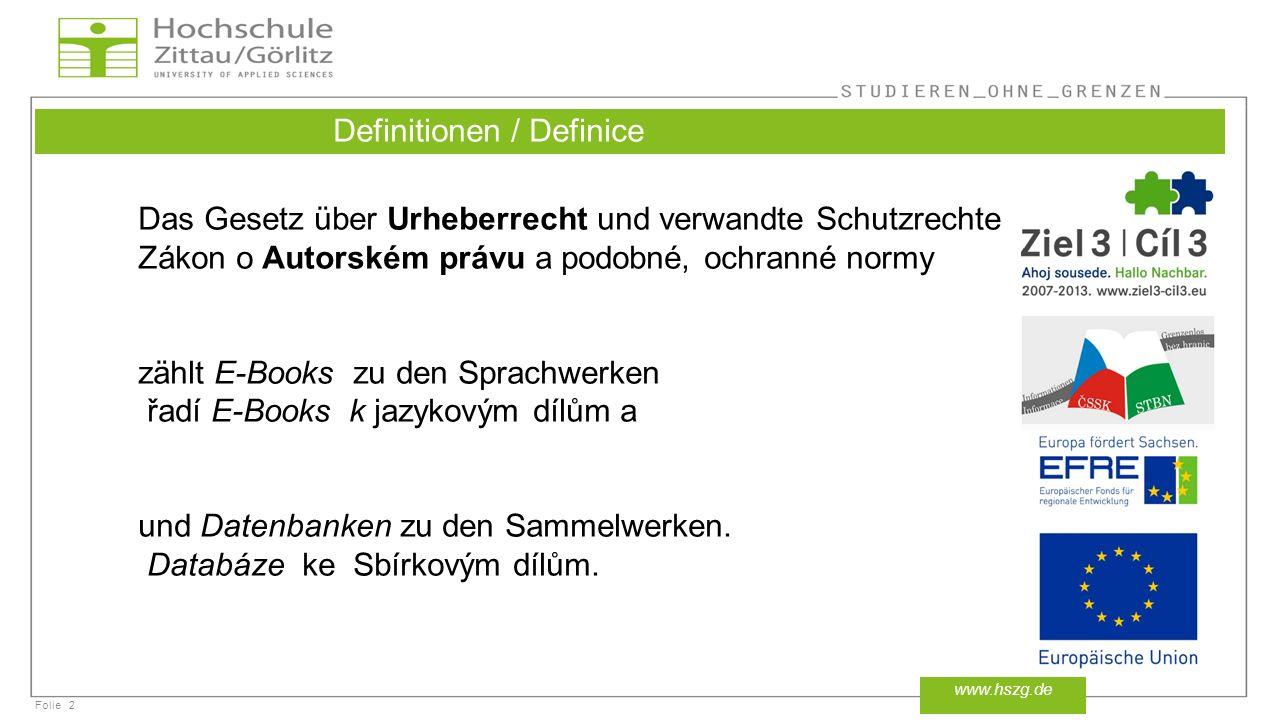 Folie2 www.hszg.de Definitionen / Definice Das Gesetz über Urheberrecht und verwandte Schutzrechte Zákon o Autorském právu a podobné, ochranné normy zählt E-Books zu den Sprachwerken řadí E-Books k jazykovým dílům a und Datenbanken zu den Sammelwerken.