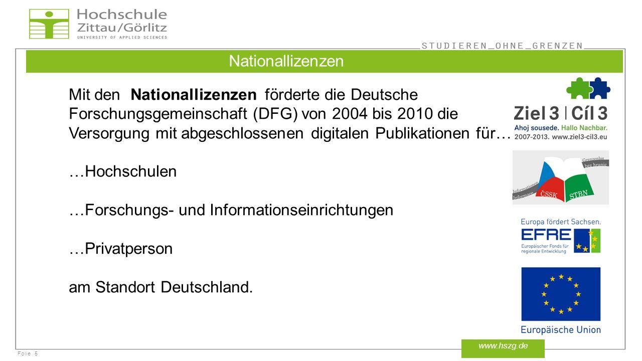 Folie5 www.hszg.de Nationallizenzen Mit den Nationallizenzen förderte die Deutsche Forschungsgemeinschaft (DFG) von 2004 bis 2010 die Versorgung mit abgeschlossenen digitalen Publikationen für… …Hochschulen …Forschungs- und Informationseinrichtungen …Privatperson am Standort Deutschland.