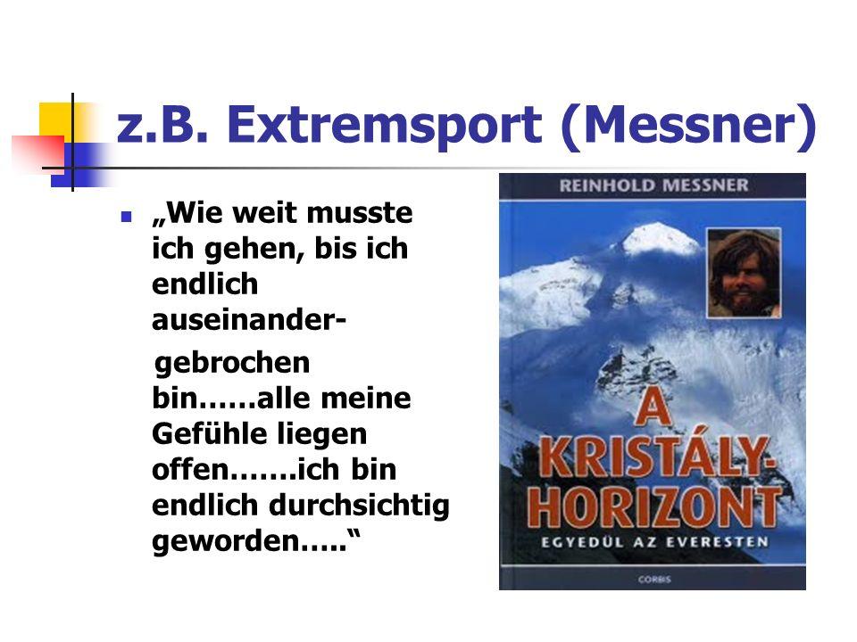z.B. Extremsport (Messner) Wie weit musste ich gehen, bis ich endlich auseinander- gebrochen bin……alle meine Gefühle liegen offen…….ich bin endlich du