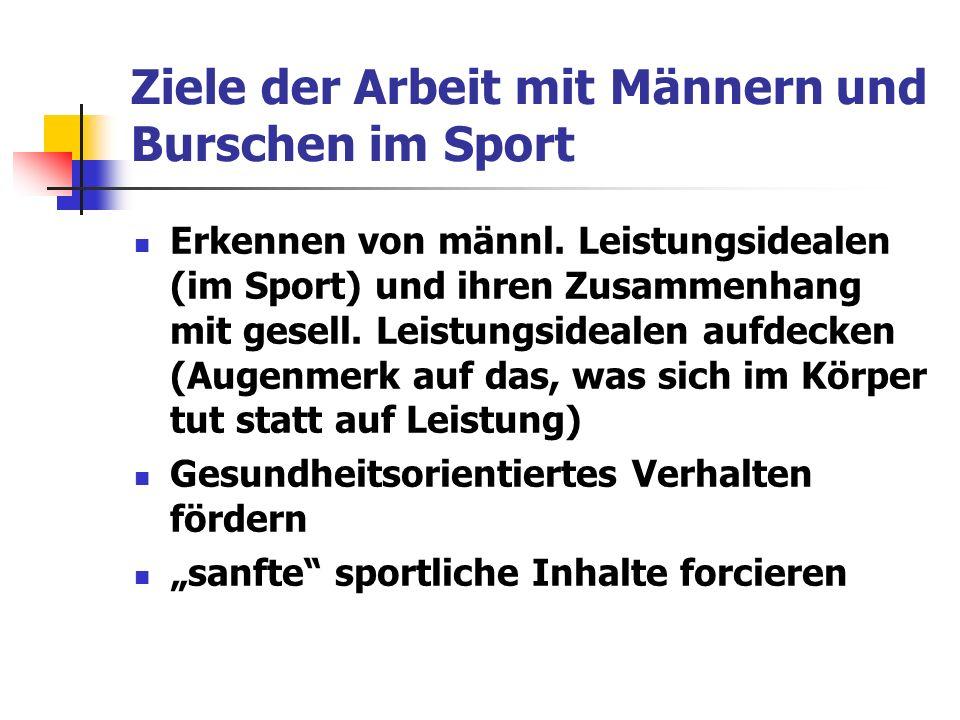 Ziele der Arbeit mit Männern und Burschen im Sport Erkennen von männl. Leistungsidealen (im Sport) und ihren Zusammenhang mit gesell. Leistungsidealen