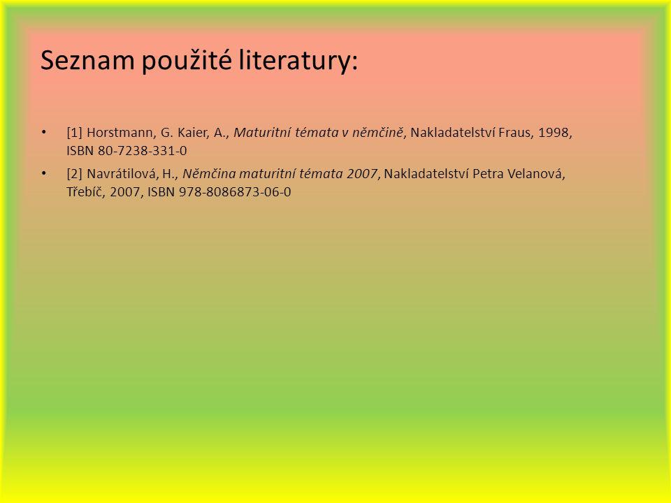 Seznam použité literatury: [1] Horstmann, G. Kaier, A., Maturitní témata v němčině, Nakladatelství Fraus, 1998, ISBN 80-7238-331-0 [2] Navrátilová, H.