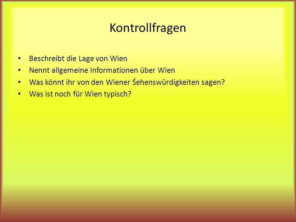 Kontrollfragen Beschreibt die Lage von Wien Nennt allgemeine Informationen über Wien Was könnt ihr von den Wiener Śehenswürdigkeiten sagen? Was ist no