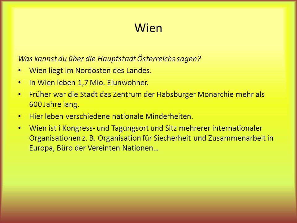 Was kannst du über die Hauptstadt Österreichs sagen? Wien liegt im Nordosten des Landes. In Wien leben 1,7 Mio. Eiunwohner. Früher war die Stadt das Z