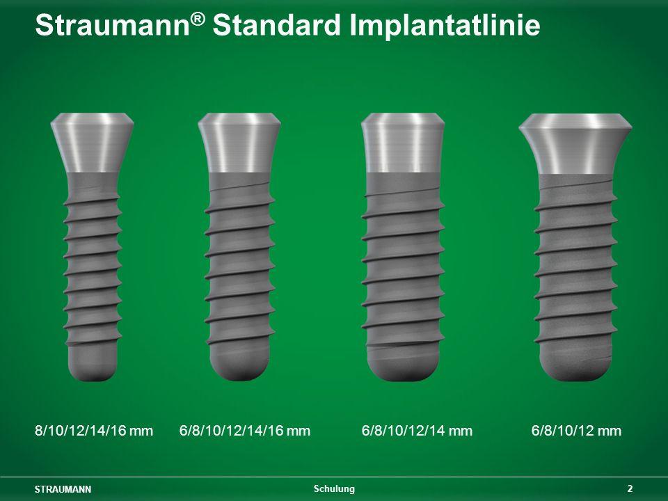 STRAUMANN 3 Schulung Straumann ® Standard Plus Implantatlinie 8/10/12/14 mm 8/10/12/14 mm 6/8/10/12/14 mm 6/8/10/12/14 mm 6/8/10/12 mm