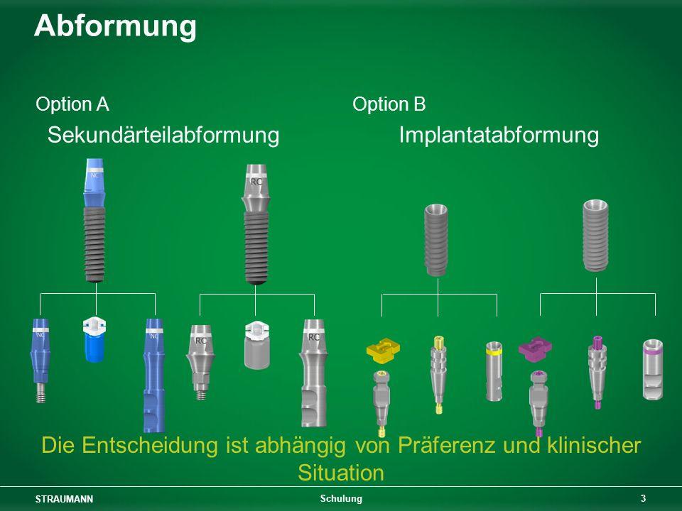 STRAUMANN 3 Schulung Abformung Option AOption B Implantatabformung Sekundärteilabformung Die Entscheidung ist abhängig von Präferenz und klinischer Situation