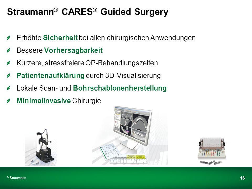 Straumann 16 Straumann ® CARES ® Guided Surgery Erhöhte Sicherheit bei allen chirurgischen Anwendungen Bessere Vorhersagbarkeit Kürzere, stressfreiere