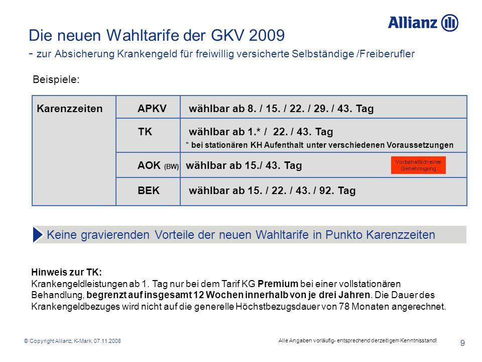 © Copyright Allianz, K-Mark, 07.11.2008 10 Die neuen Wahltarife der GKV 2009 - zur Absicherung Krankengeld für freiwillig versicherte Selbständige /Freiberufler Leistungshöhe APKV frei wählbare Höhe des Tagessatzes im Rahmen der individuellen Einkommenssituation, VRL- Höchstsätze TKwählbar bis zu max.