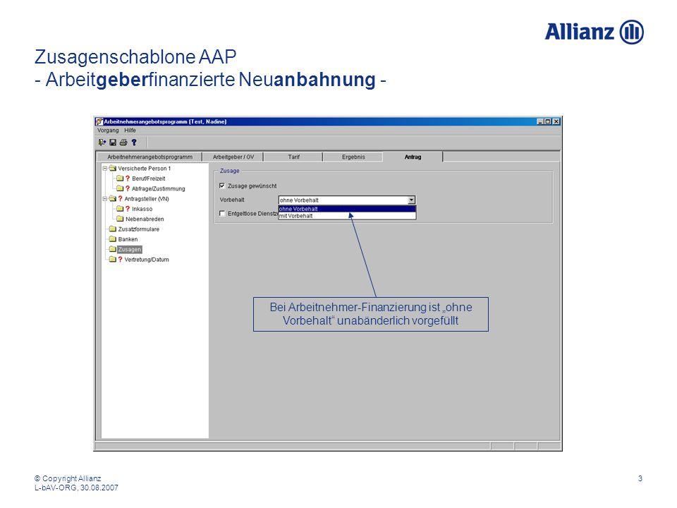 © Copyright Allianz L-bAV-ORG, 30.08.2007 3 Zusagenschablone AAP - Arbeitgeberfinanzierte Neuanbahnung - Bei Arbeitnehmer-Finanzierung ist ohne Vorbehalt unabänderlich vorgefüllt