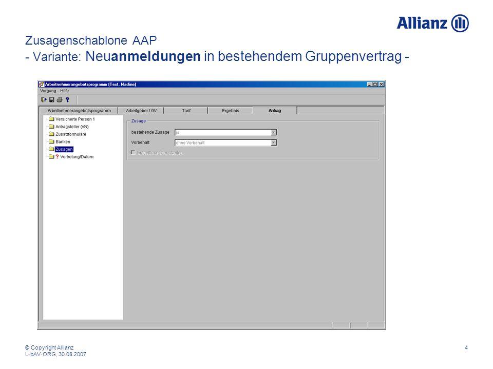 © Copyright Allianz L-bAV-ORG, 30.08.2007 4 Zusagenschablone AAP - Variante: Neuanmeldungen in bestehendem Gruppenvertrag -
