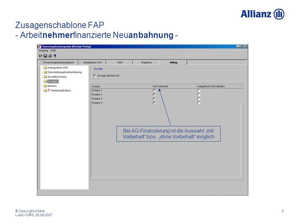 © Copyright Allianz L-bAV-ORG, 30.08.2007 6 Zusagenschablone FAP - Arbeitnehmerfinanzierte Neuanbahnung - Bei AG-Finanzierung ist die Auswahl mit Vorbehalt bzw.