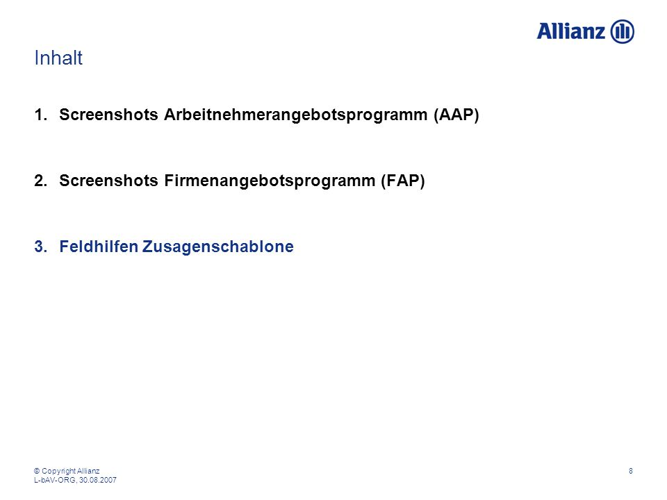 © Copyright Allianz L-bAV-ORG, 30.08.2007 8 Inhalt 1.Screenshots Arbeitnehmerangebotsprogramm (AAP) 2.Screenshots Firmenangebotsprogramm (FAP) 3.Feldh
