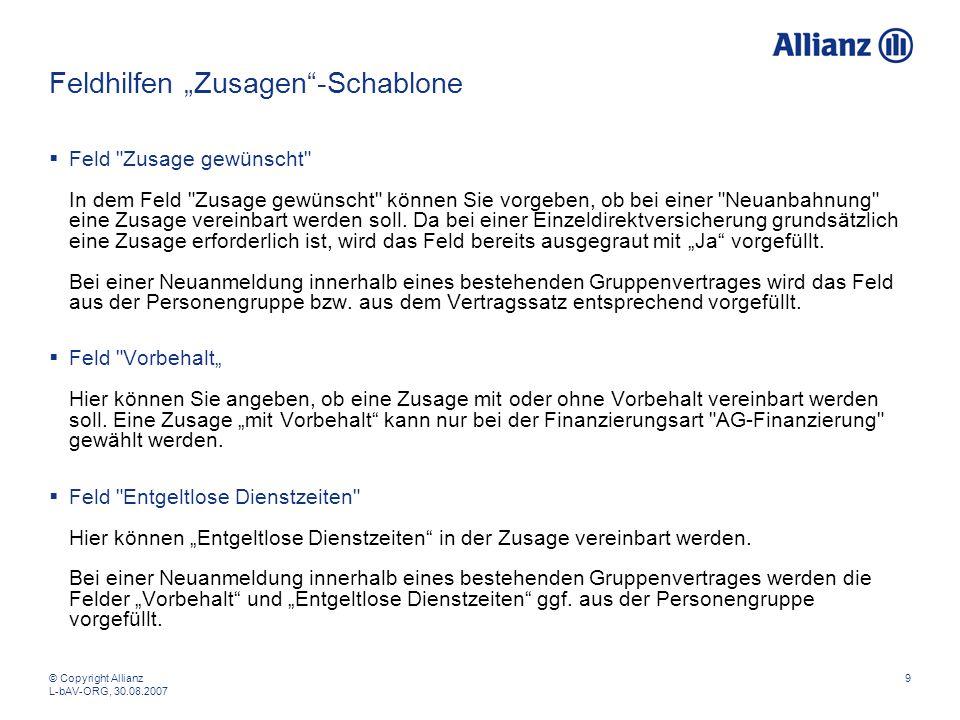 © Copyright Allianz L-bAV-ORG, 30.08.2007 9 Feldhilfen Zusagen-Schablone Feld Zusage gewünscht In dem Feld Zusage gewünscht können Sie vorgeben, ob bei einer Neuanbahnung eine Zusage vereinbart werden soll.