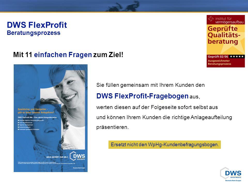 Mit 11 einfachen Fragen zum Ziel! DWS FlexProfit Beratungsprozess Sie füllen gemeinsam mit Ihrem Kunden den DWS FlexProfit-Fragebogen aus, werten dies