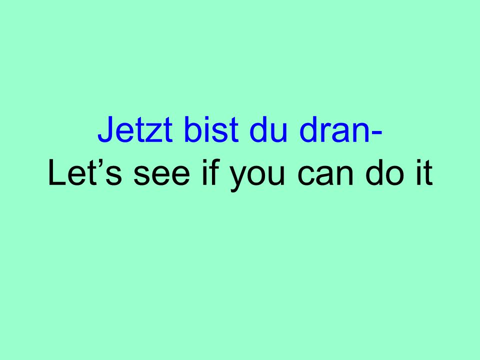 Jetzt bist du dran- Lets see if you can do it