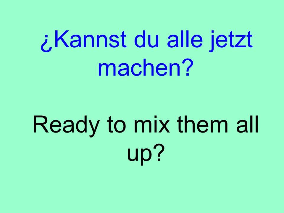 ¿Kannst du alle jetzt machen? Ready to mix them all up?
