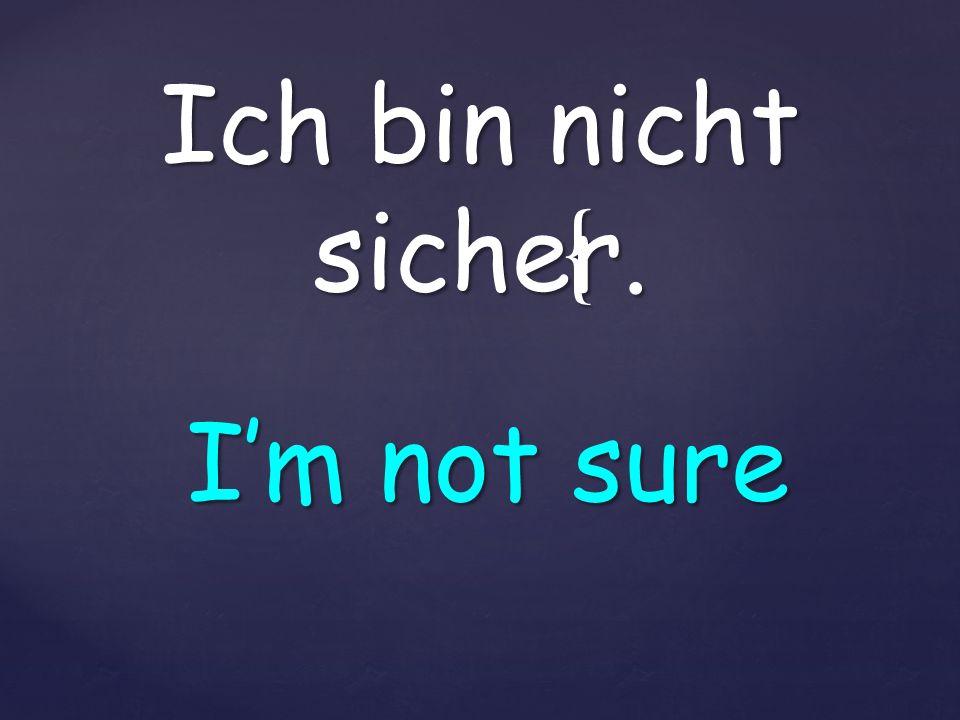 { Ich bin nicht sicher. Im not sure
