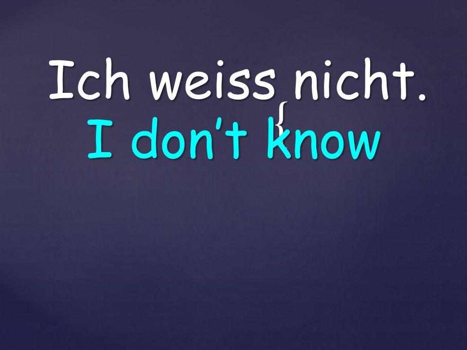 { Ich weiss nicht. I dont know