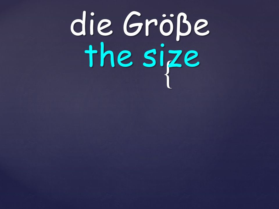 { die Gröβe the size
