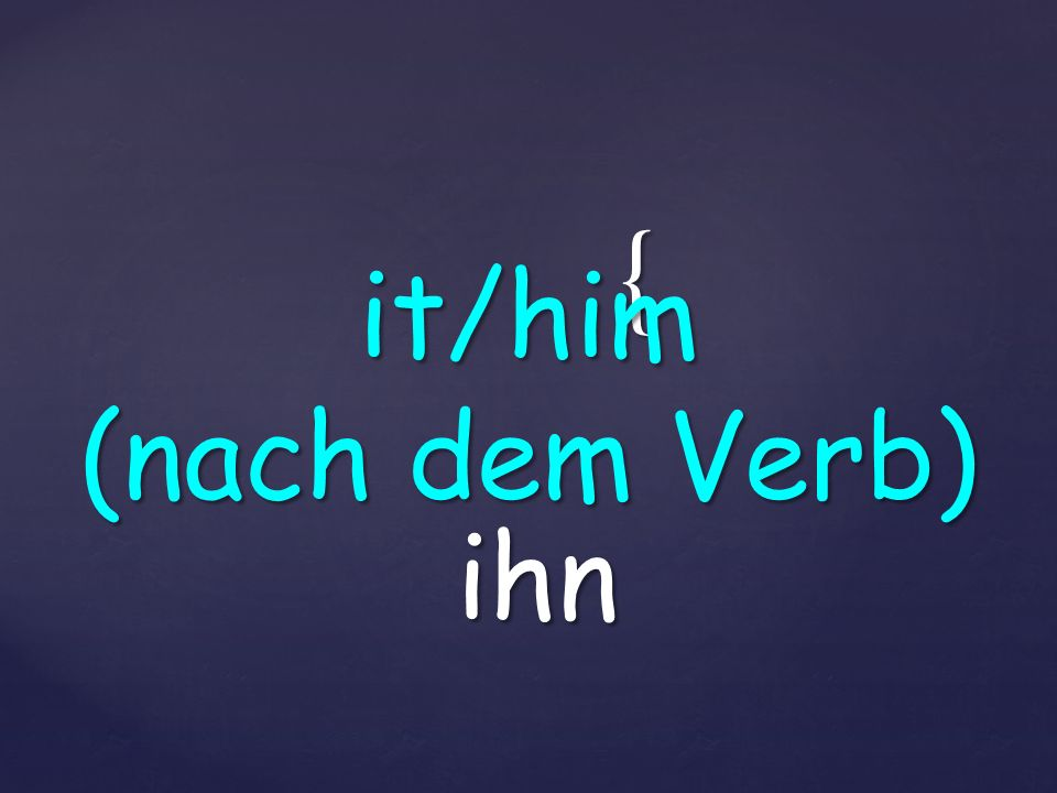 { ihn it/him (nach dem Verb)