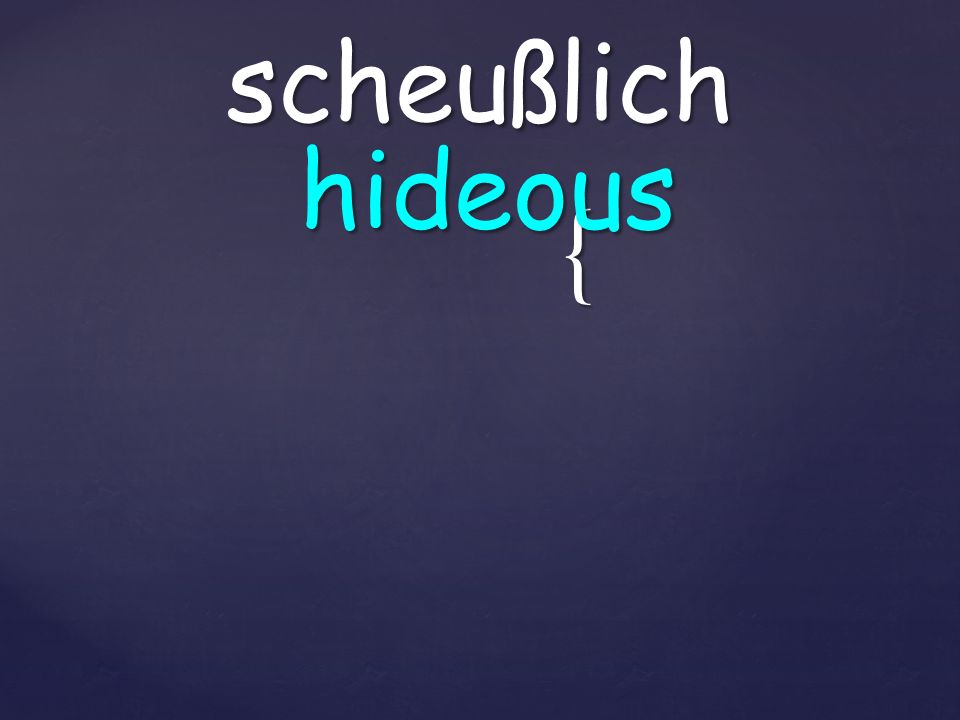{ scheußlich hideous