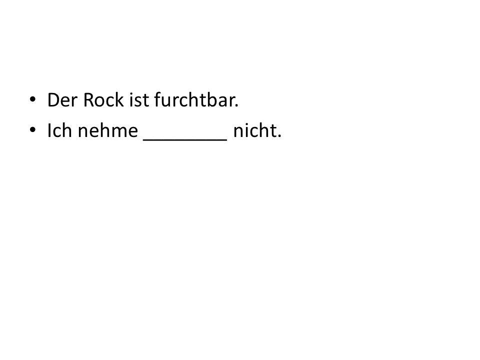 Der Rock ist furchtbar. Ich nehme ________ nicht.