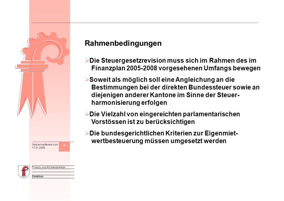 4 Direktion Finanz- und Kirchendirektion Medienkonferenz vom 17.01.2006 M Rahmenbedingungen Die Steuergesetzrevision muss sich im Rahmen des im Finanzplan 2005-2008 vorgesehenen Umfangs bewegen Soweit als möglich soll eine Angleichung an die Bestimmungen bei der direkten Bundessteuer sowie an diejenigen anderer Kantone im Sinne der Steuer- harmonisierung erfolgen Die Vielzahl von eingereichten parlamentarischen Vorstössen ist zu berücksichtigen Die bundesgerichtlichen Kriterien zur Eigenmiet- wertbesteuerung müssen umgesetzt werden