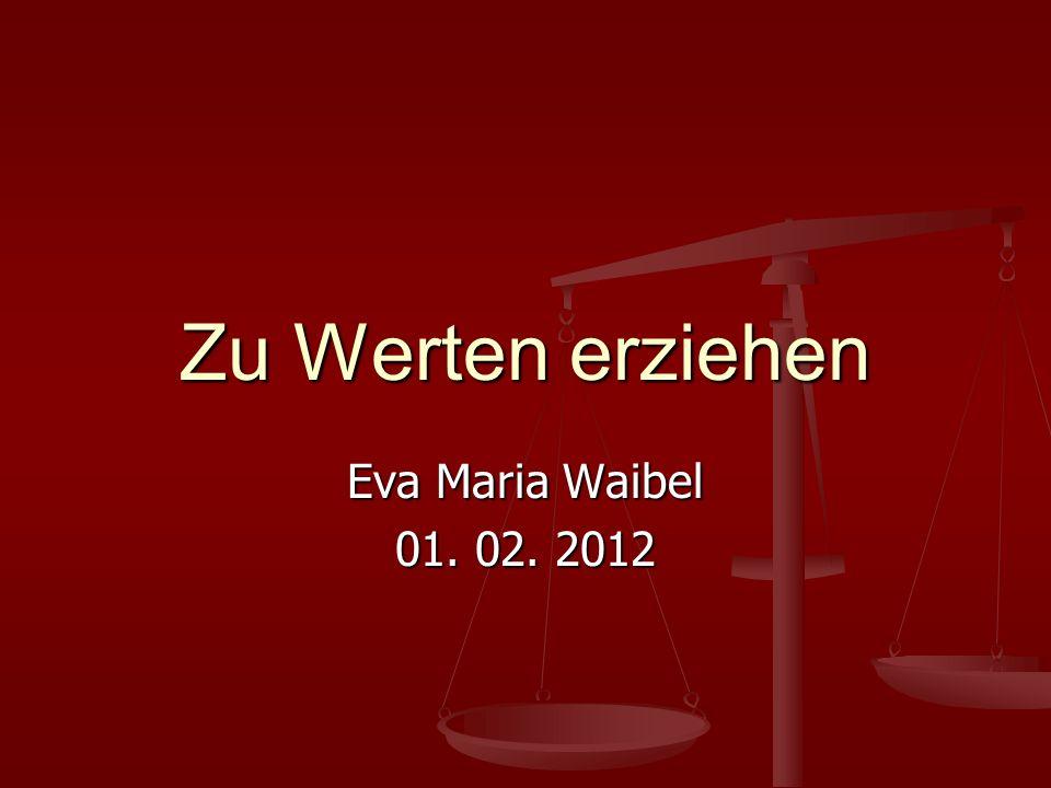 Zu Werten erziehen Eva Maria Waibel 01. 02. 2012