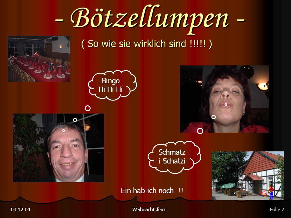 ( So wie sie wirklich sind !!!!! ) Weihnachtsfeier03.12.04 Folie 2 Ein hab ich noch !! Schmatz i Schatzi Bingo Hi Hi Hi - Bötzellumpen -