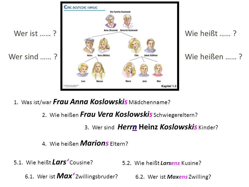 1. Was ist/war Frau Anna Koslowskis Mädchenname? 2. Wie heißen Frau Vera Koslowskis Schwiegereltern? 5.1. Wie heißt Lars Cousine? 5.2. Wie heißt Larse