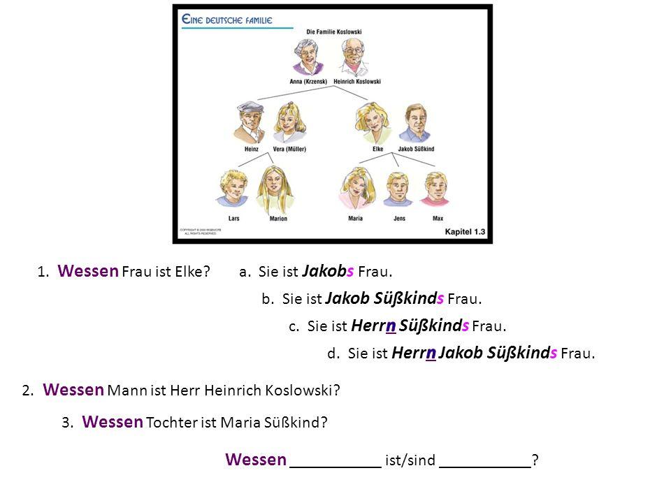 1. Wessen Frau ist Elke? 2. Wessen Mann ist Herr Heinrich Koslowski? 3. Wessen Tochter ist Maria Süßkind? a. Sie ist Jakobs Frau. b. Sie ist Jakob Süß
