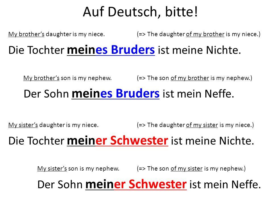 Auf Deutsch, bitte! My brothers daughter is my niece. Die Tochter meines Bruders ist meine Nichte. My brothers son is my nephew. Der Sohn meines Brude