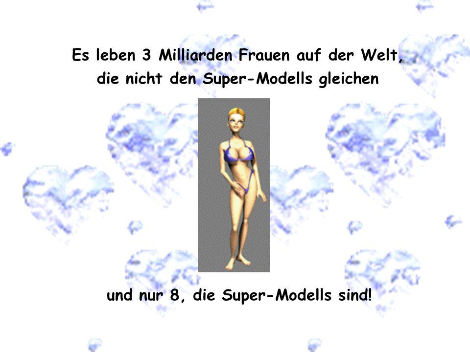 Es leben 3 Milliarden Frauen auf der Welt, die nicht den Super-Modells gleichen und nur 8, die Super-Modells sind!