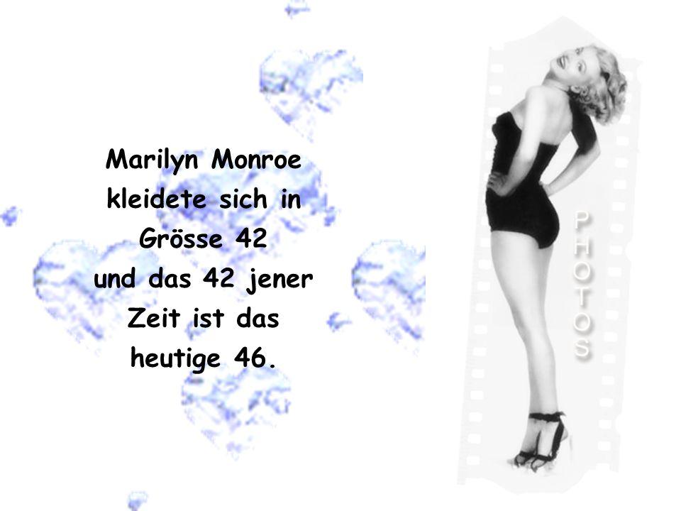 Marilyn Monroe kleidete sich in Grösse 42 und das 42 jener Zeit ist das heutige 46.