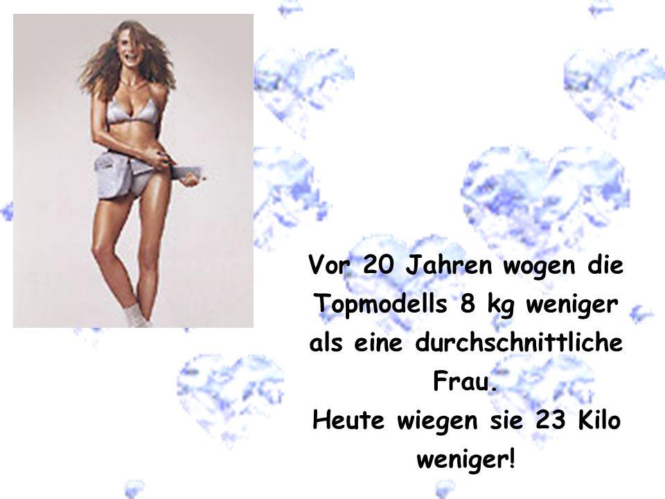 Vor 20 Jahren wogen die Topmodells 8 kg weniger als eine durchschnittliche Frau. Heute wiegen sie 23 Kilo weniger!