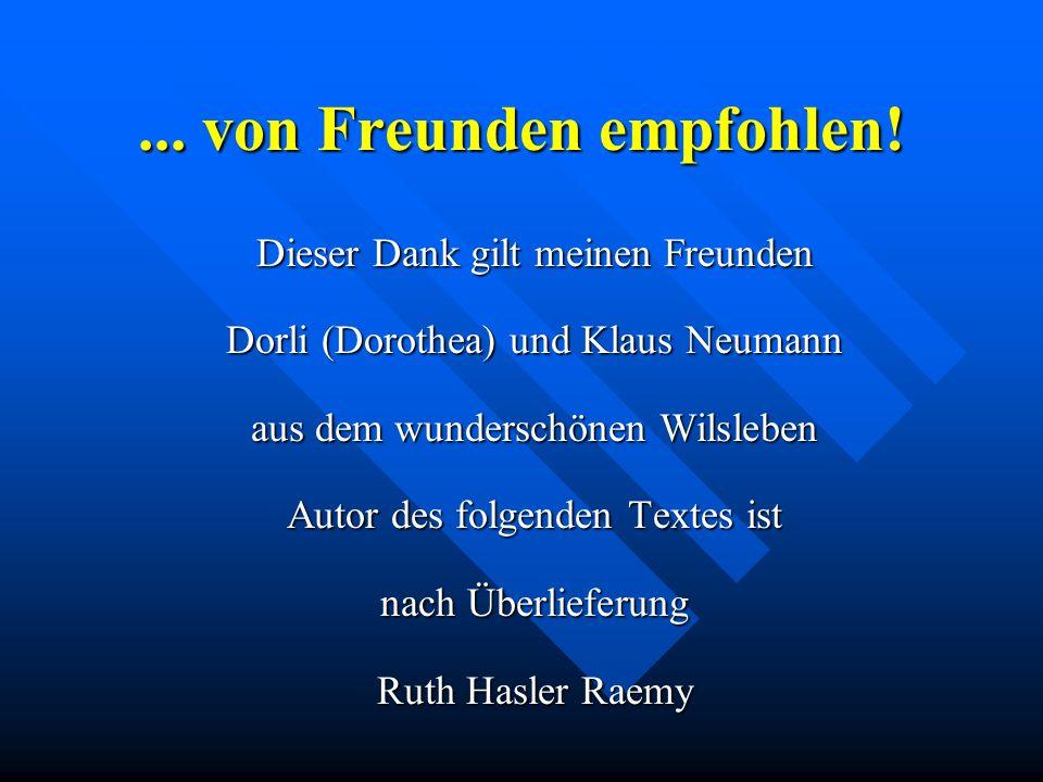 ... von Freunden empfohlen! Dieser Dank gilt meinen Freunden Dorli (Dorothea) und Klaus Neumann aus dem wunderschönen Wilsleben Autor des folgenden Te