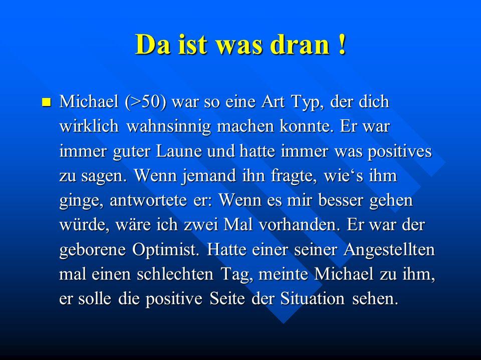 Da ist was dran ! Michael (>50) war so eine Art Typ, der dich wirklich wahnsinnig machen konnte. Er war immer guter Laune und hatte immer was positive