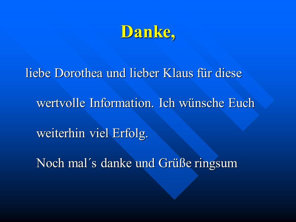 Danke, liebe Dorothea und lieber Klaus für diese wertvolle Information. Ich wünsche Euch weiterhin viel Erfolg. Noch mal´s danke und Grüße ringsum
