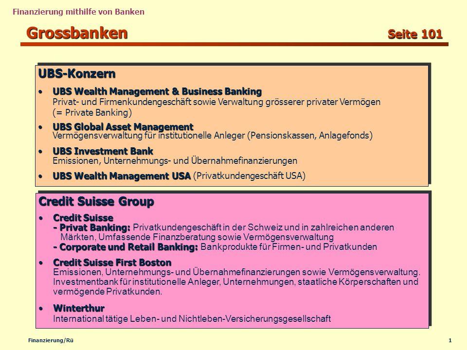 1Finanzierung/Rü Finanzierung mithilfe von Banken Grossbanken Seite 101 Credit Suisse Group Credit Suisse - Privat Banking: -Corporate und Retail Banking:Credit Suisse - Privat Banking: Privatkundengeschäft in der Schweiz und in zahlreichen anderen Märkten, Umfassende Finanzberatung sowie Vermögensverwaltung - Corporate und Retail Banking: Bankprodukte für Firmen- und Privatkunden Credit Suisse First BostonCredit Suisse First Boston Emissionen, Unternehmungs- und Übernahmefinanzierungen sowie Vermögensverwaltung.
