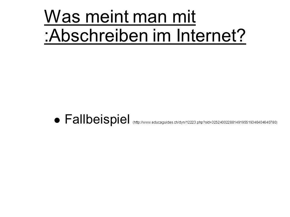 Was meint man mit :Abschreiben im Internet? Fallbeispiel (http://www.educaguides.ch/dyn/12223.php?sid=32524002288149195519346404640780)