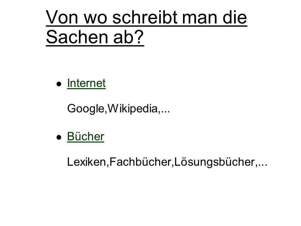 Von wo schreibt man die Sachen ab? Internet Google,Wikipedia,... Bücher Lexiken,Fachbücher,Lösungsbücher,...