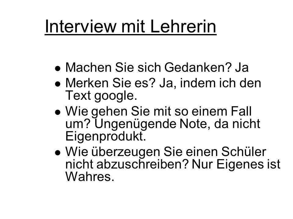 Interview mit Lehrerin Machen Sie sich Gedanken? Ja Merken Sie es? Ja, indem ich den Text google. Wie gehen Sie mit so einem Fall um? Ungenügende Note
