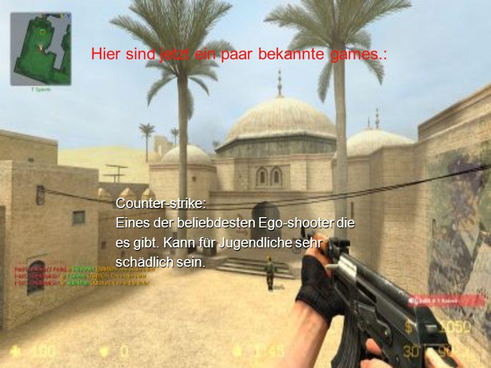 Counter-strike: Eines der beliebdesten Ego-shooter die es gibt. Kann für Jugendliche sehr schädlich sein. Hier sind jetzt ein paar bekannte games.: