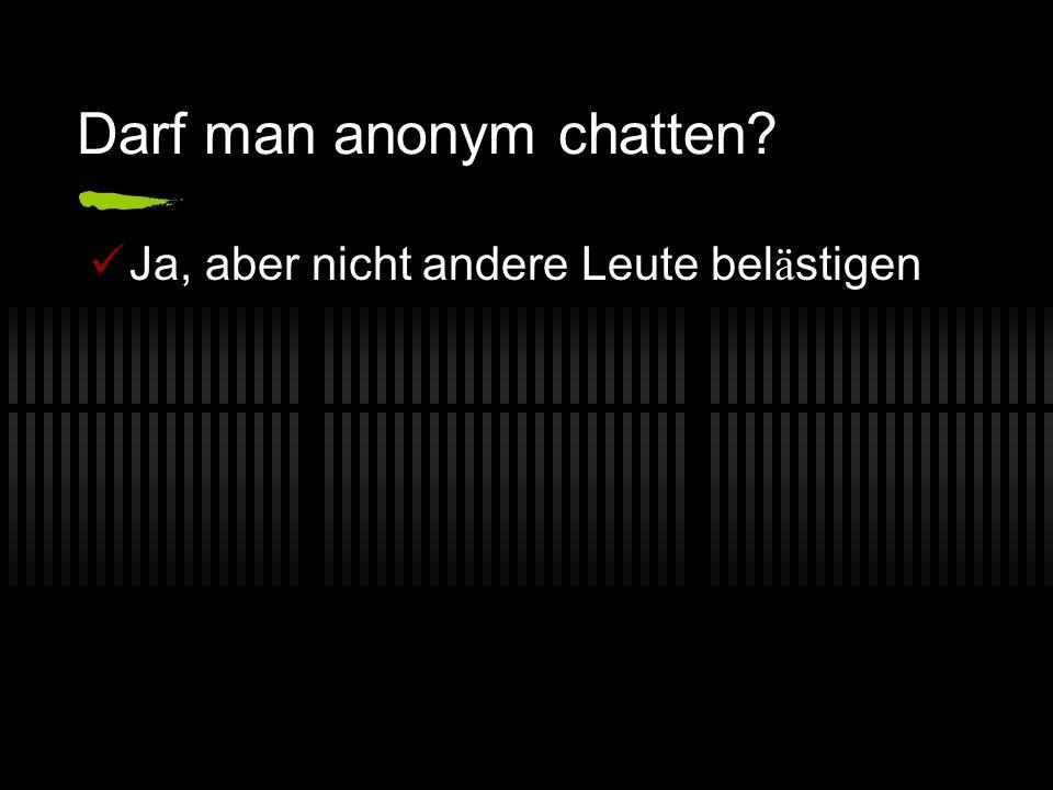 Darf man anonym chatten? Ja, aber nicht andere Leute bel ä stigen