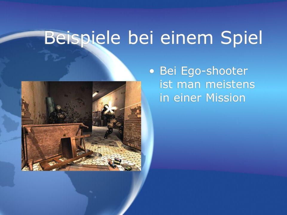 Beispiele bei einem Spiel Bei Ego-shooter ist man meistens in einer Mission