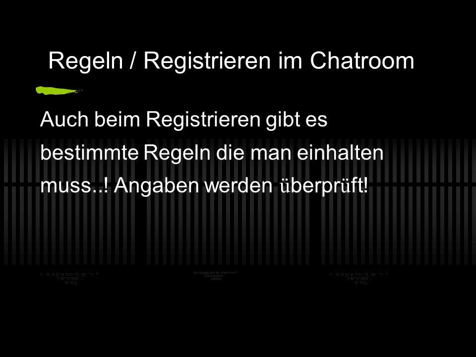 Regeln / Registrieren im Chatroom Auch beim Registrieren gibt es bestimmte Regeln die man einhalten muss..! Angaben werden ü berpr ü ft!